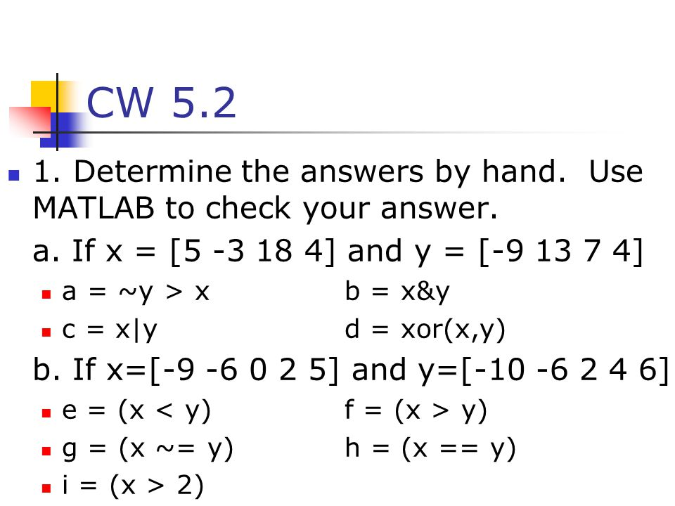 CW 5.2 1. Determine the answers by hand. Use MATLAB to check your answer. a. If x = [5 -3 18 4] and y = [-9 13 7 4]